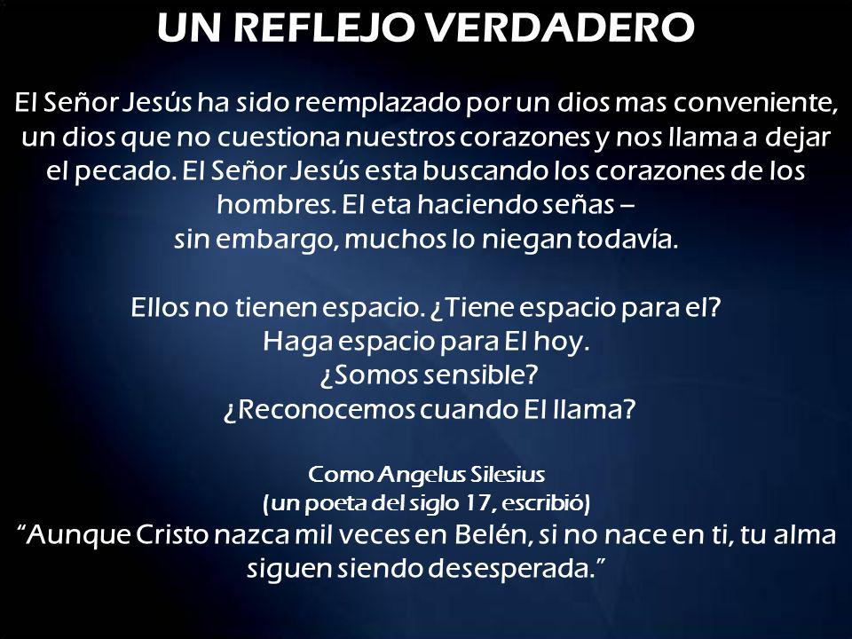 UN REFLEJO VERDADERO El Señor Jesús ha sido reemplazado por un dios mas conveniente, un dios que no cuestiona nuestros corazones y nos llama a dejar e