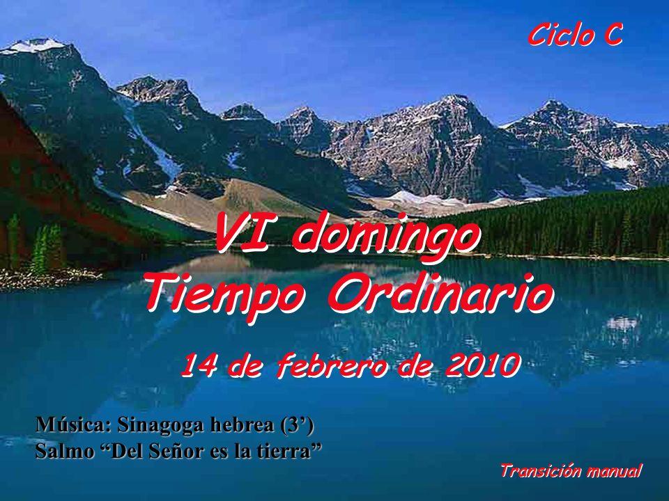 Ciclo C VI domingo Tiempo Ordinario 14 de febrero de 2010 Transición manual Música: Sinagoga hebrea (3) Salmo Del Señor es la tierra