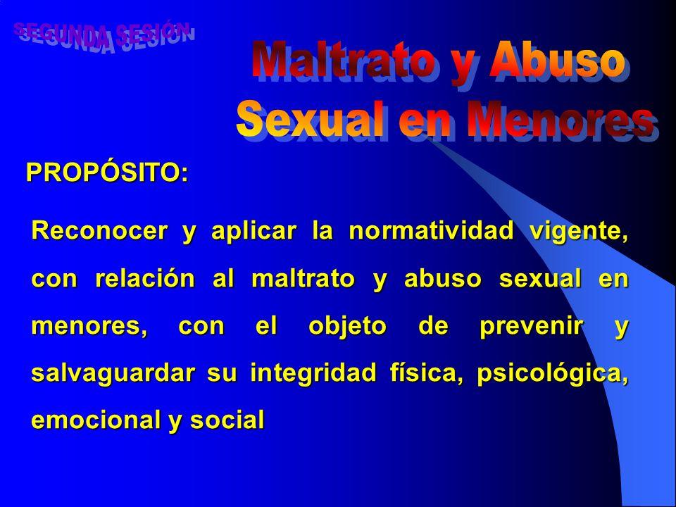 PROPÓSITO: Reconocer y aplicar la normatividad vigente, con relación al maltrato y abuso sexual en menores, con el objeto de prevenir y salvaguardar su integridad física, psicológica, emocional y social
