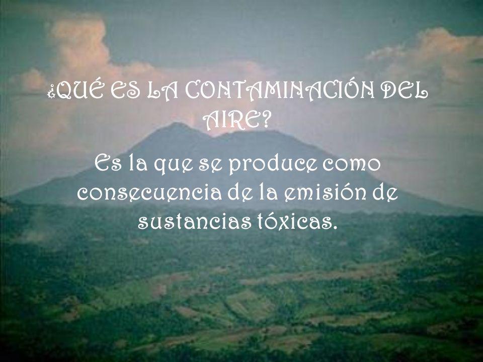 ¿ QUÉ ES LA CONTAMINACIÓN DEL AIRE? Es la que se produce como consecuencia de la emisión de sustancias tóxicas.