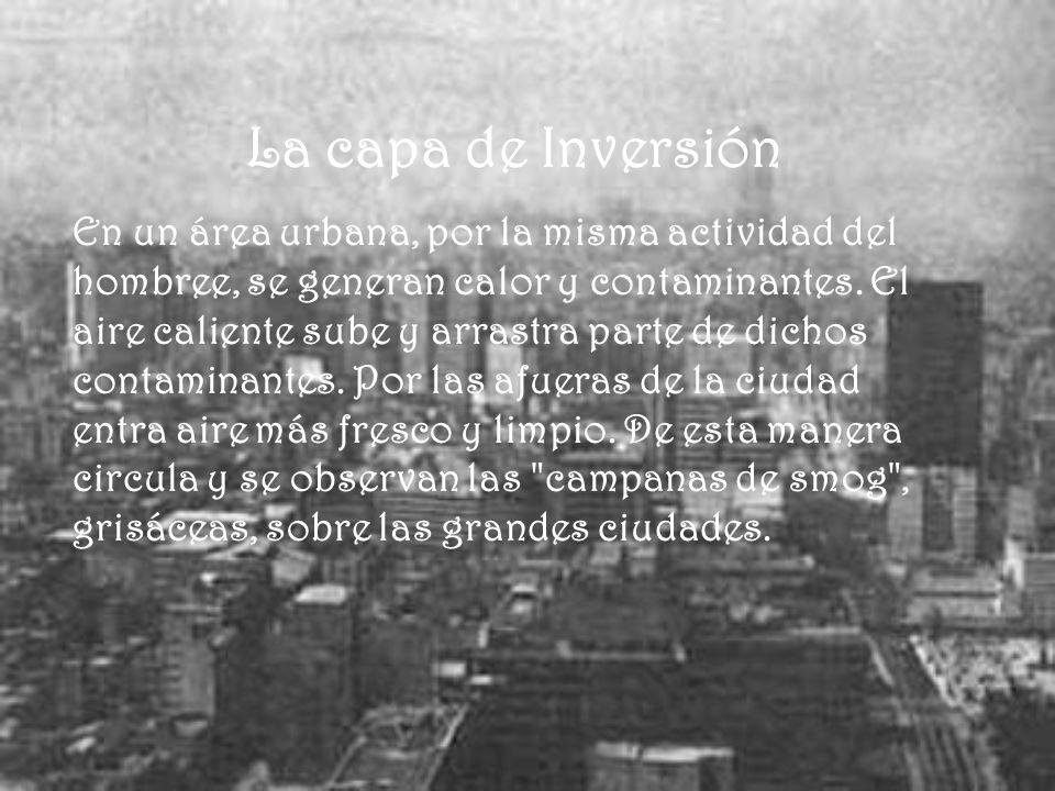 La capa de Inversión En un área urbana, por la misma actividad del hombree, se generan calor y contaminantes. El aire caliente sube y arrastra parte d