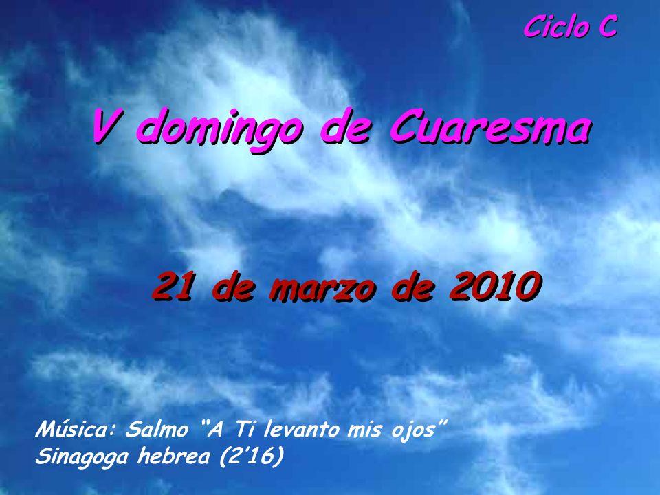 Ciclo C V domingo de Cuaresma 21 de marzo de 2010 Música: Salmo A Ti levanto mis ojos Sinagoga hebrea (216)