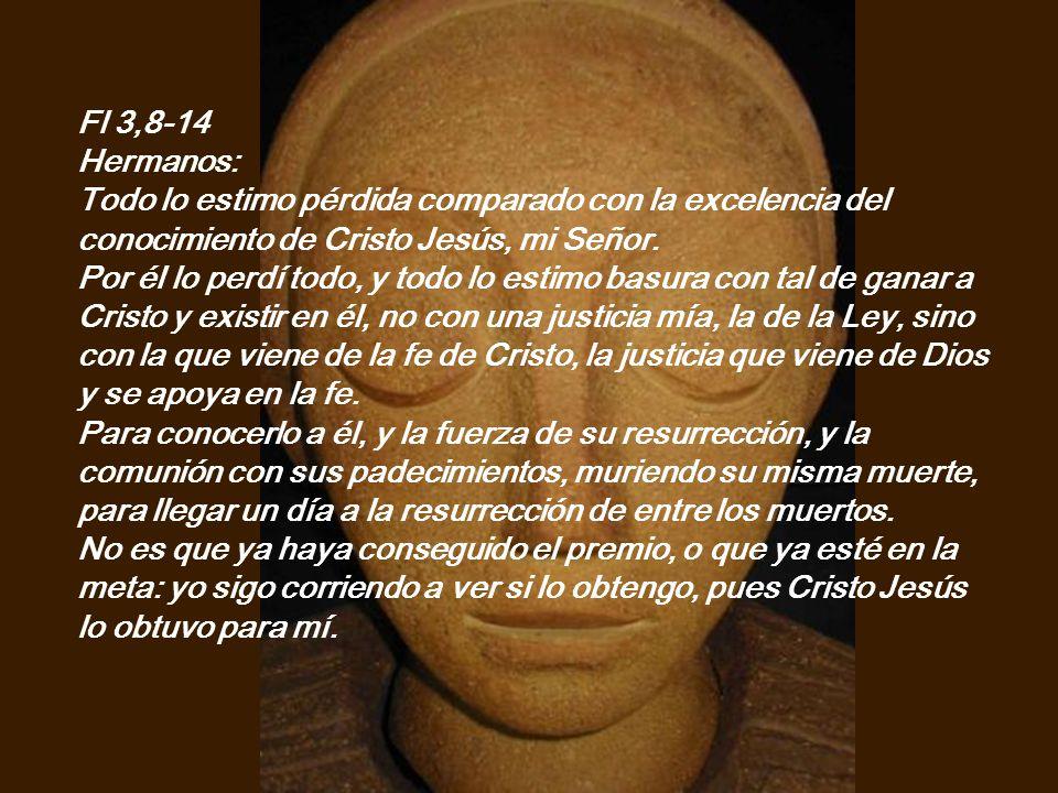 Fl 3,8-14 Hermanos: Todo lo estimo pérdida comparado con la excelencia del conocimiento de Cristo Jesús, mi Señor.