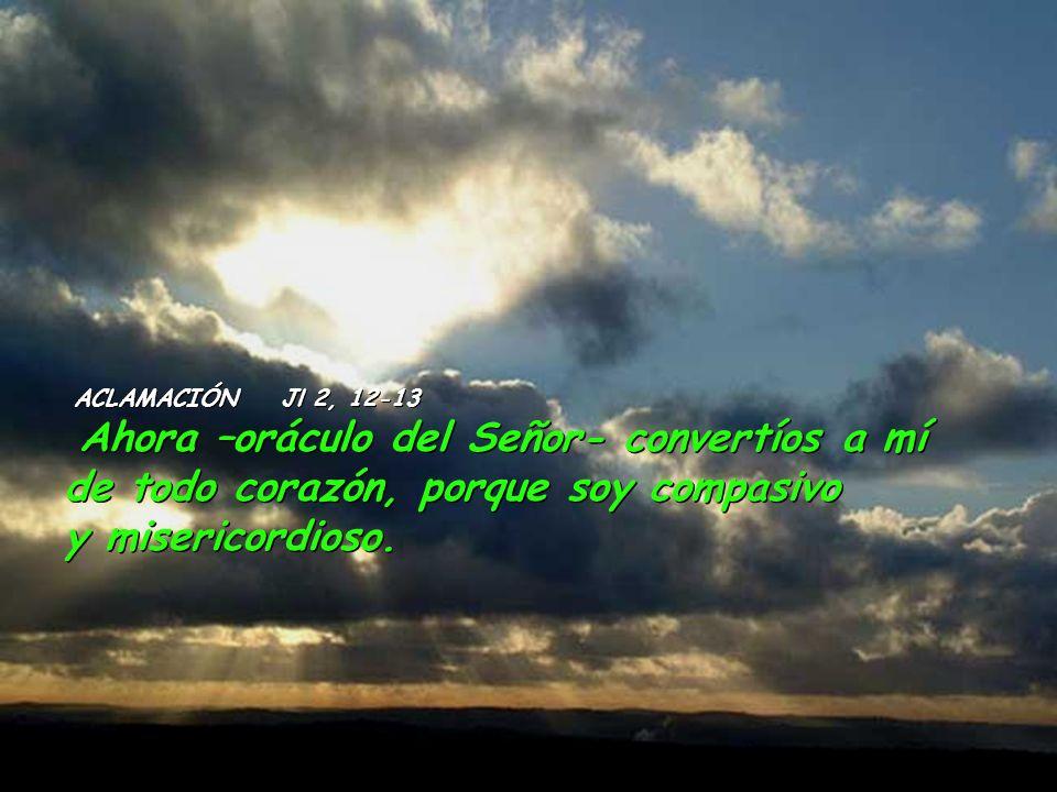 ACLAMACIÓN Jl 2, 12-13 Ahora –oráculo del Señor- convertíos a mí de todo corazón, porque soy compasivo y misericordioso.