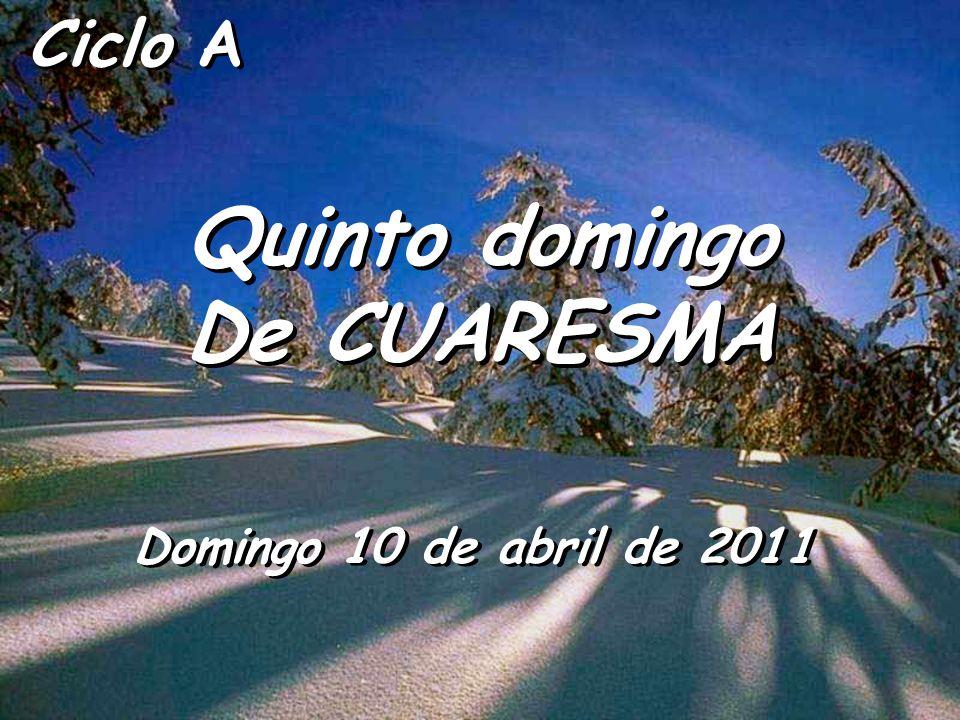 Ciclo A Quinto domingo De CUARESMA Quinto domingo De CUARESMA Domingo 10 de abril de 2011