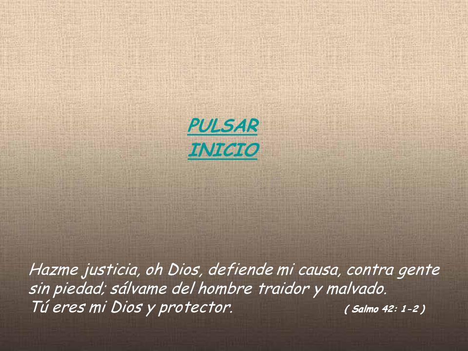 PULSAR INICIO Hazme justicia, oh Dios, defiende mi causa, contra gente sin piedad; sálvame del hombre traidor y malvado. Tú eres mi Dios y protector.