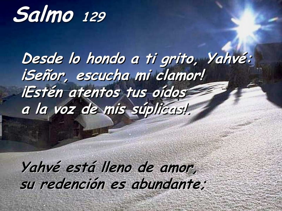 Salmo 129 Desde lo hondo a ti grito, Yahvé: ¡Señor, escucha mi clamor! ¡Estén atentos tus oídos a la voz de mis súplicas!. Desde lo hondo a ti grito,