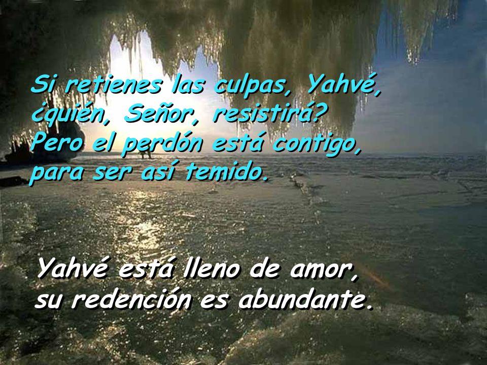 Yahvé está lleno de amor, su redención es abundante. Yahvé está lleno de amor, su redención es abundante. Si retienes las culpas, Yahvé, ¿quién, Señor