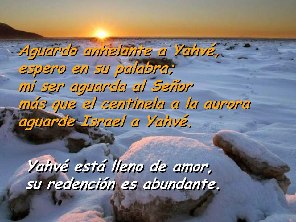 Yahvé está lleno de amor, su redención es abundante. Yahvé está lleno de amor, su redención es abundante. Aguardo anhelante a Yahvé, espero en su pala