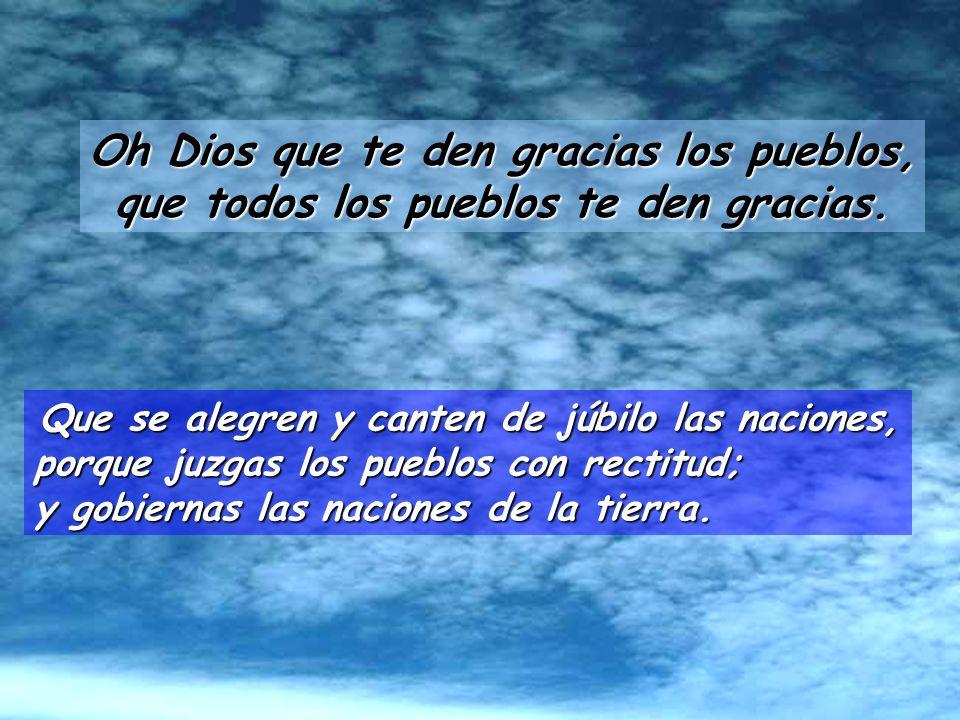 Salmo 66 Oh Dios que te den gracias los pueblos; que todos los pueblos te den gracias. Que Dios se apiade y nos bendiga, que haga brillar su rostro so