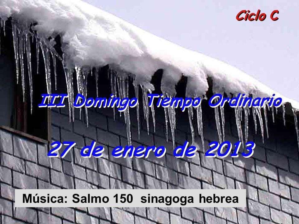 Ciclo C III Domingo Tiempo Ordinario 27 de enero de 2013 Música: Salmo 150 sinagoga hebrea