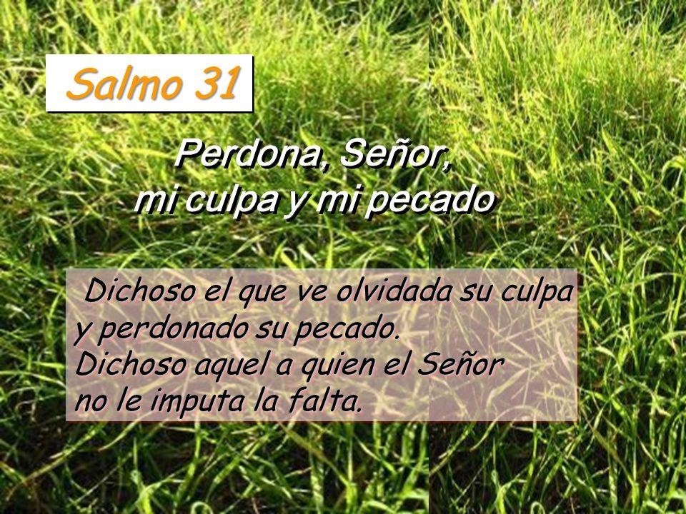 Salmo 31 Perdona, Señor, mi culpa y mi pecado Perdona, Señor, mi culpa y mi pecado Dichoso el que ve olvidada su culpa y perdonado su pecado.