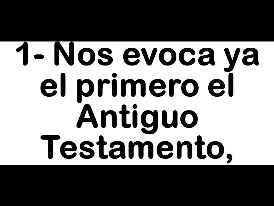 1- Nos evoca ya el primero el Antiguo Testamento,