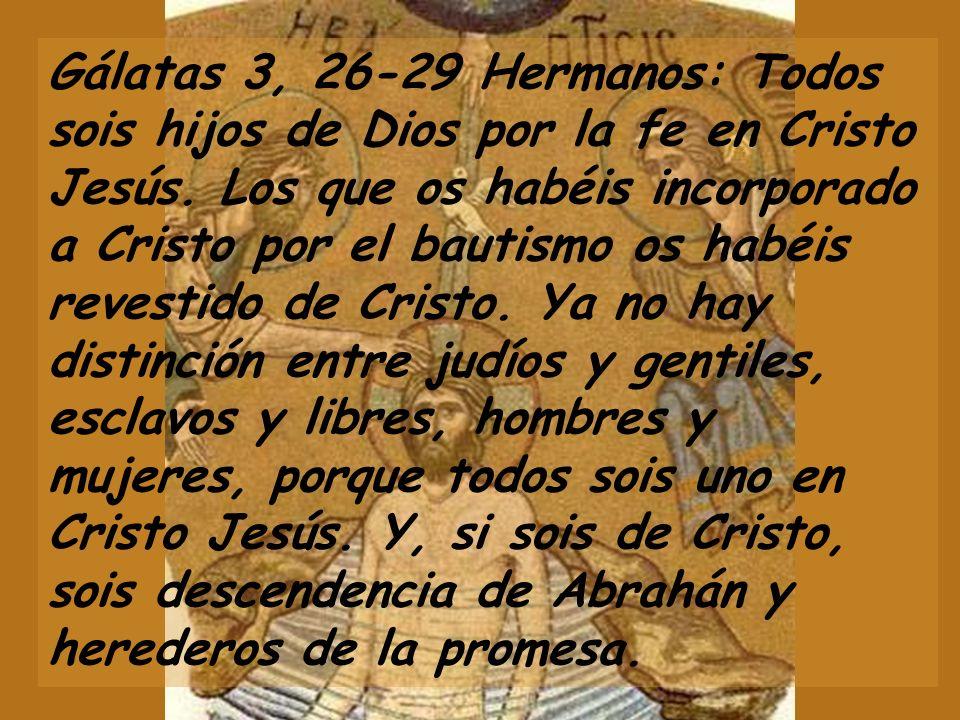 Gálatas 3, 26-29 Hermanos: Todos sois hijos de Dios por la fe en Cristo Jesús.