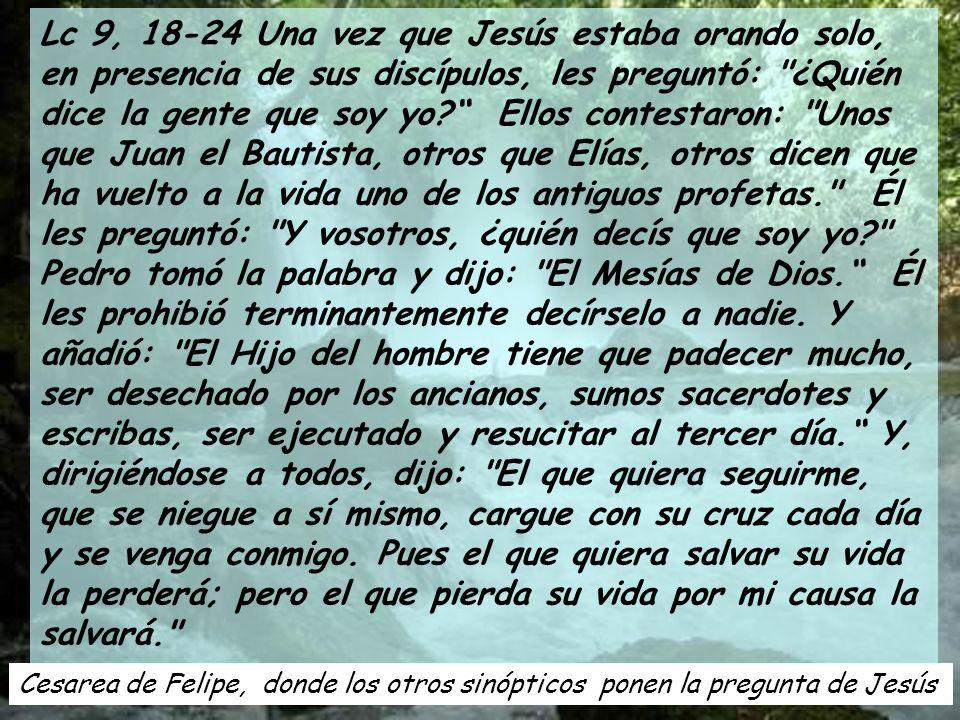 Cesarea de Felipe, donde los otros sinópticos ponen la pregunta de Jesús Lc 9, 18-24 Una vez que Jesús estaba orando solo, en presencia de sus discípulos, les preguntó: ¿Quién dice la gente que soy yo.