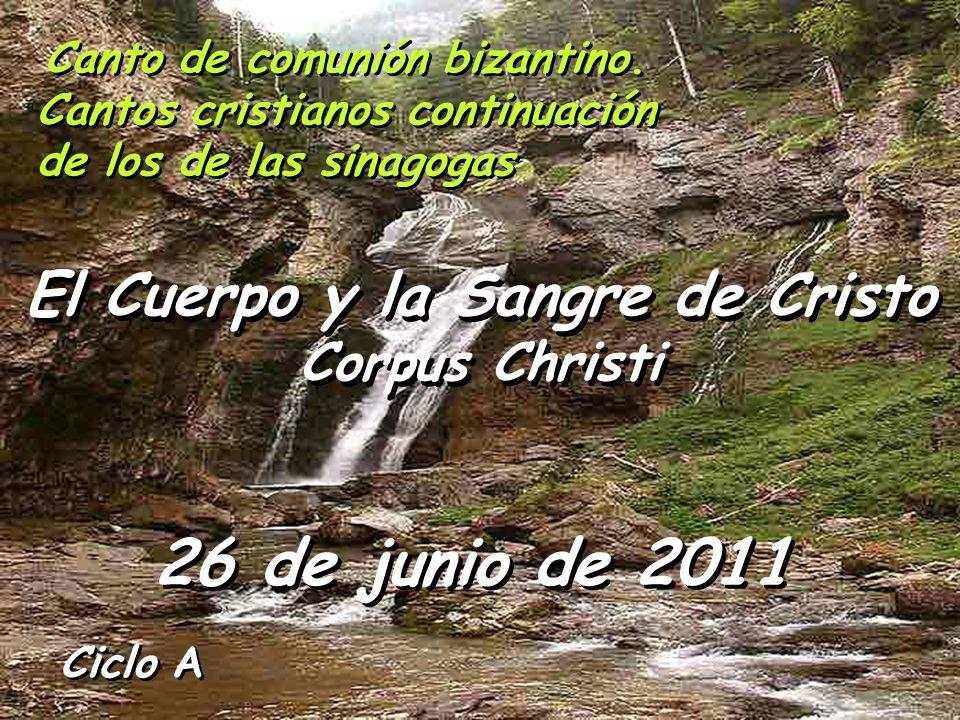 Ciclo A El Cuerpo y la Sangre de Cristo Corpus Christi El Cuerpo y la Sangre de Cristo Corpus Christi 26 de junio de 2011 Canto de comunión bizantino.