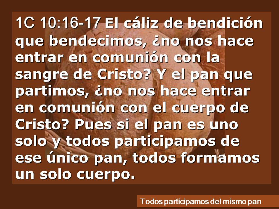 1C 10:16-17 El cáliz de bendición que bendecimos, ¿no nos hace entrar en comunión con la sangre de Cristo.