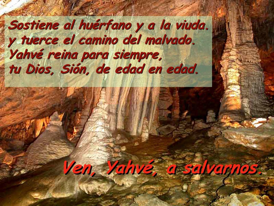 Sostiene al huérfano y a la viuda. y tuerce el camino del malvado. Yahvé reina para siempre, tu Dios, Sión, de edad en edad. Ven, Yahvé, a salvarnos.