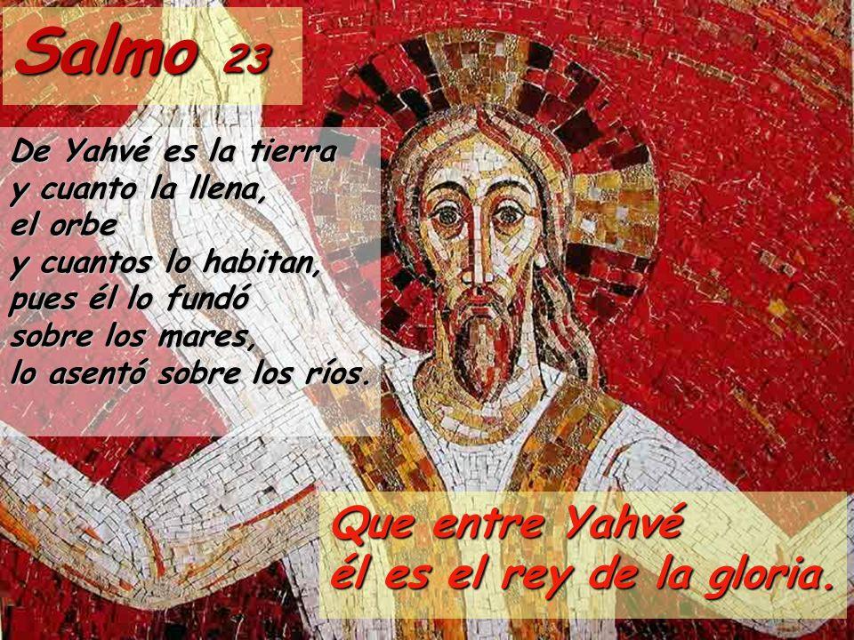 Salmo 23 De Yahvé es la tierra y cuanto la llena, el orbe y cuantos lo habitan, pues él lo fundó sobre los mares, lo asentó sobre los ríos. Que entre