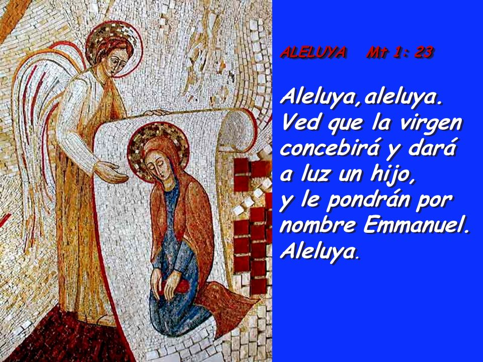 ALELUYA Mt 1: 23 Aleluya,aleluya. Ved que la virgen concebirá y dará a luz un hijo, y le pondrán por nombre Emmanuel. Aleluya. ALELUYA Mt 1: 23 Aleluy