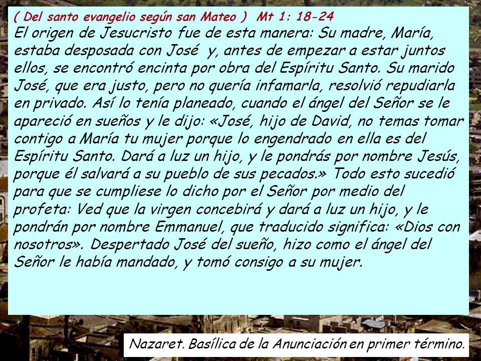 ( Del santo evangelio según san Mateo ) Mt 1: 18-24 El origen de Jesucristo fue de esta manera: Su madre, María, estaba desposada con José y, antes de