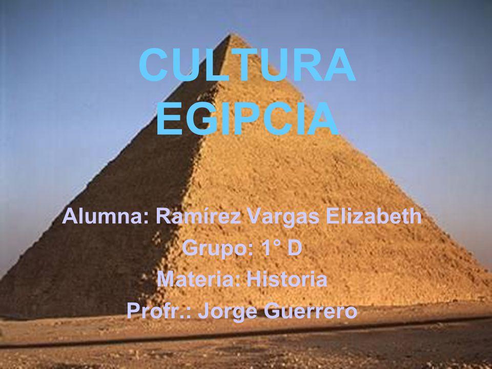 CULTURA EGIPCIA Alumna: Ramírez Vargas Elizabeth Grupo: 1° D Materia: Historia Profr.: Jorge Guerrero