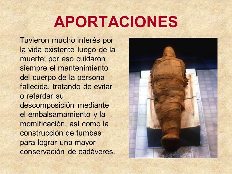 APORTACIONES Tuvieron mucho interés por la vida existente luego de la muerte; por eso cuidaron siempre el mantenimiento del cuerpo de la persona falle