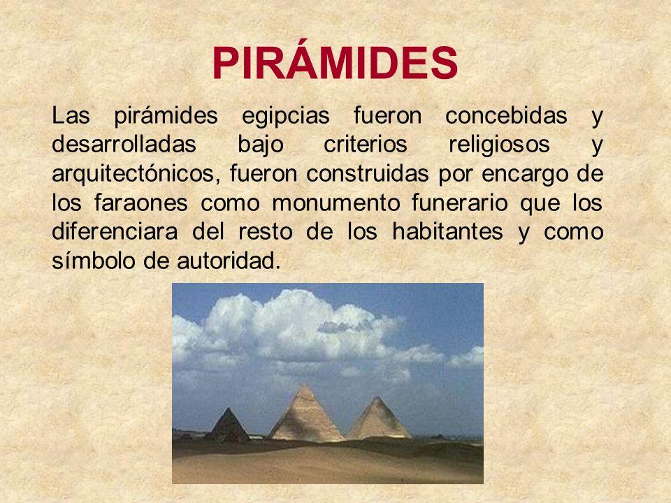 PIRÁMIDES Las pirámides egipcias fueron concebidas y desarrolladas bajo criterios religiosos y arquitectónicos, fueron construidas por encargo de los