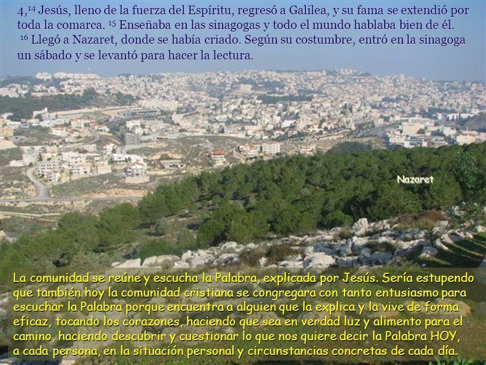4, 14 Jesús, lleno de la fuerza del Espíritu, regresó a Galilea, y su fama se extendió por toda la comarca.