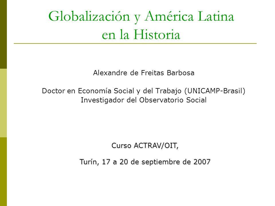 Globalización y América Latina en la Historia Alexandre de Freitas Barbosa Doctor en Economía Social y del Trabajo (UNICAMP-Brasil) Investigador del O