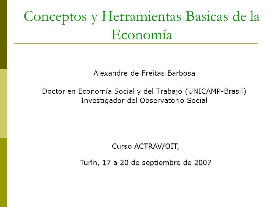 Conceptos y Herramientas Basicas de la Economía Alexandre de Freitas Barbosa Doctor en Economía Social y del Trabajo (UNICAMP-Brasil) Investigador del