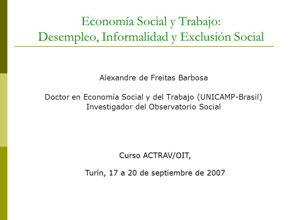 Economía Social y Trabajo: Desempleo, Informalidad y Exclusión Social Alexandre de Freitas Barbosa Doctor en Economía Social y del Trabajo (UNICAMP-Br