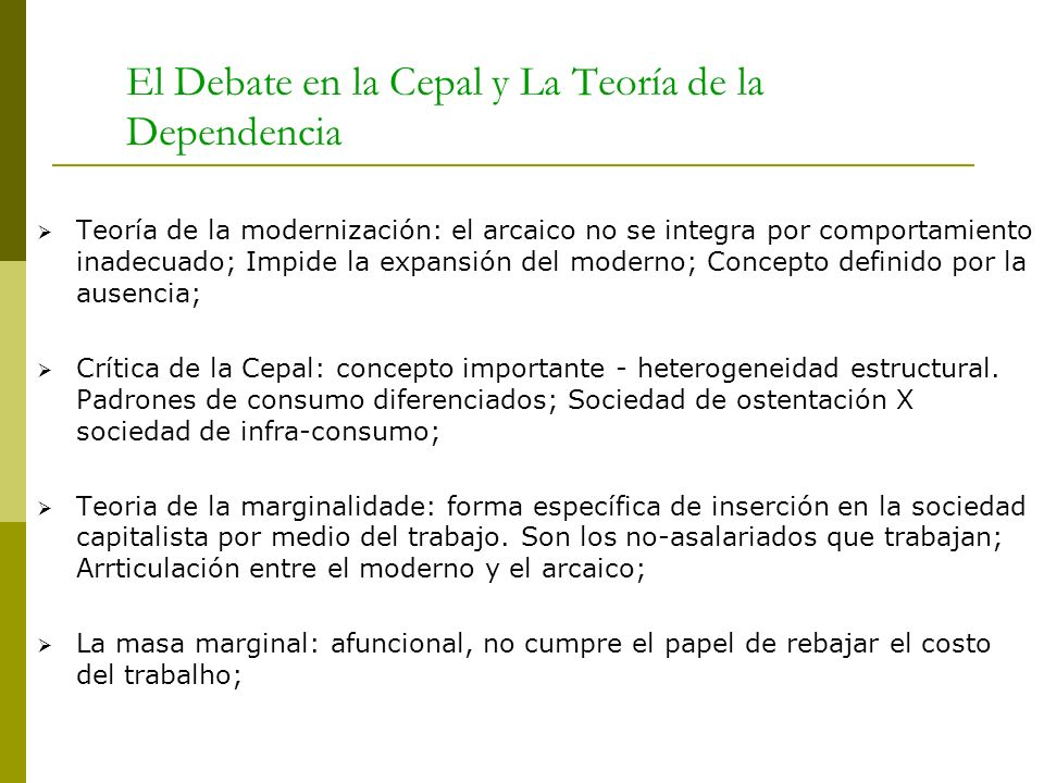 El Debate en la Cepal y La Teoría de la Dependencia Teoría de la modernización: el arcaico no se integra por comportamiento inadecuado; Impide la expa