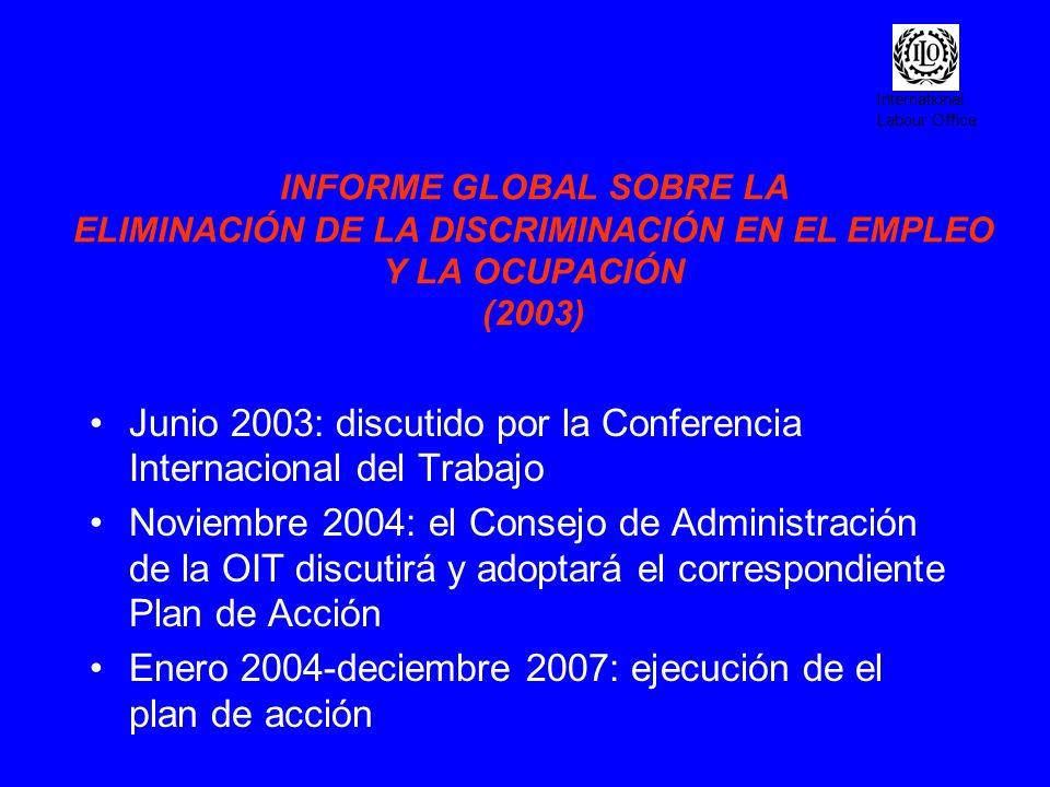 International Labour Office INFORME GLOBAL SOBRE LA ELIMINACIÓN DE LA DISCRIMINACIÓN EN EL EMPLEO Y LA OCUPACIÓN (2003) Junio 2003: discutido por la C
