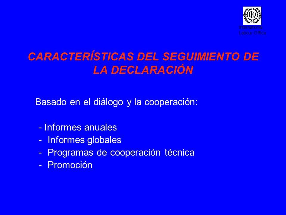 International Labour Office CARACTERÍSTICAS DEL SEGUIMIENTO DE LA DECLARACIÓN Basado en el diálogo y la cooperación: - Informes anuales -Informes glob