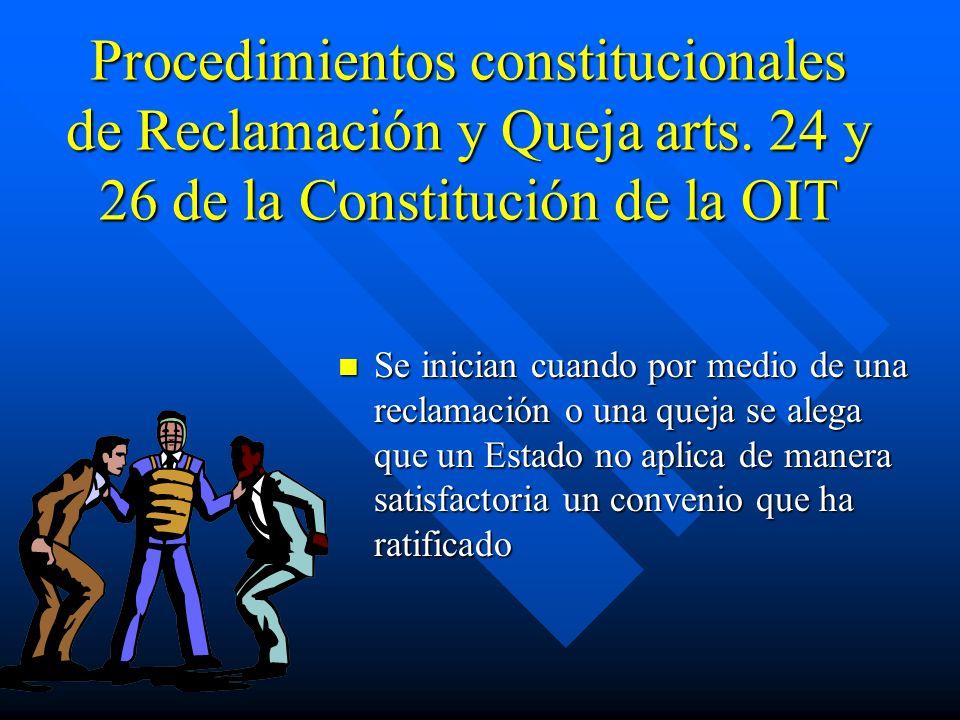 Procedimientos constitucionales de Reclamación y Queja arts. 24 y 26 de la Constitución de la OIT Se inician cuando por medio de una reclamación o una
