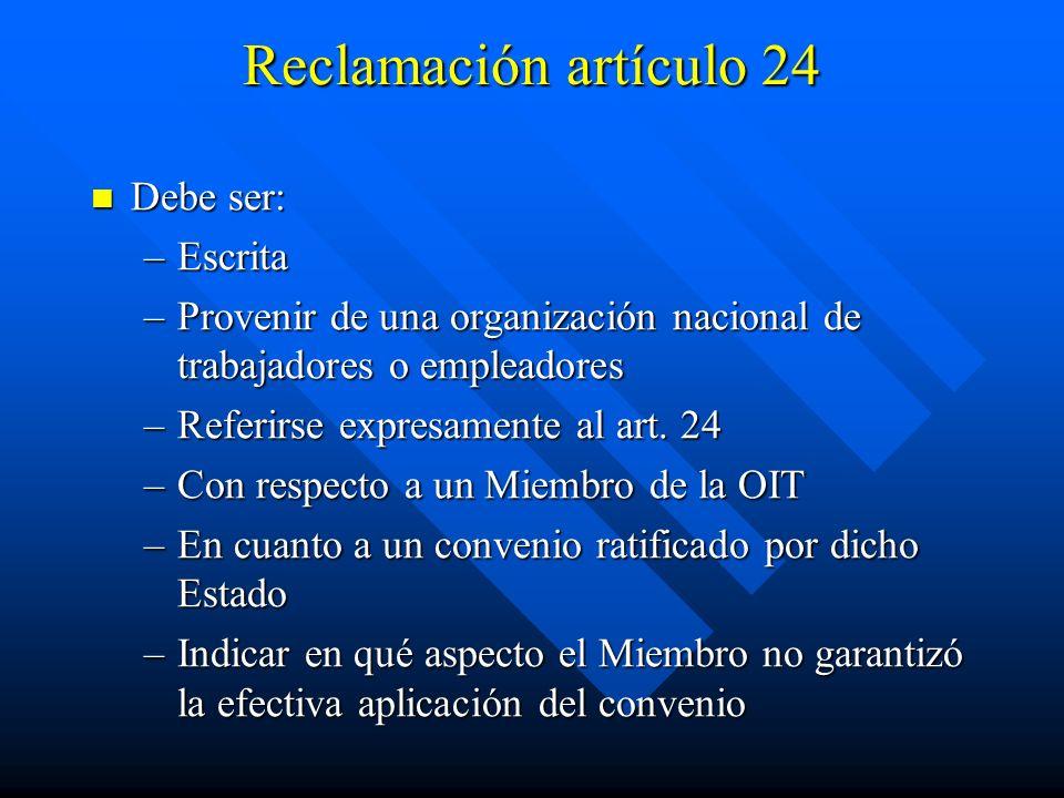 Reclamación artículo 24 Debe ser: Debe ser: –Escrita –Provenir de una organización nacional de trabajadores o empleadores –Referirse expresamente al a