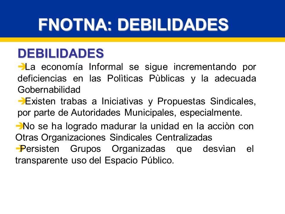 DEBILIDADES La economía Informal se sigue incrementando por deficiencias en las Polìticas Pùblicas y la adecuada Gobernabilidad Existen trabas a Iniciativas y Propuestas Sindicales, por parte de Autoridades Municipales, especialmente.
