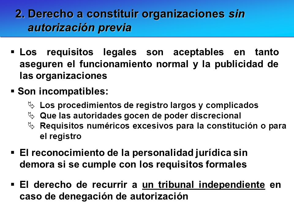 2. Derecho a constituir organizaciones sin autorización previa Los requisitos legales son aceptables en tanto aseguren el funcionamiento normal y la p