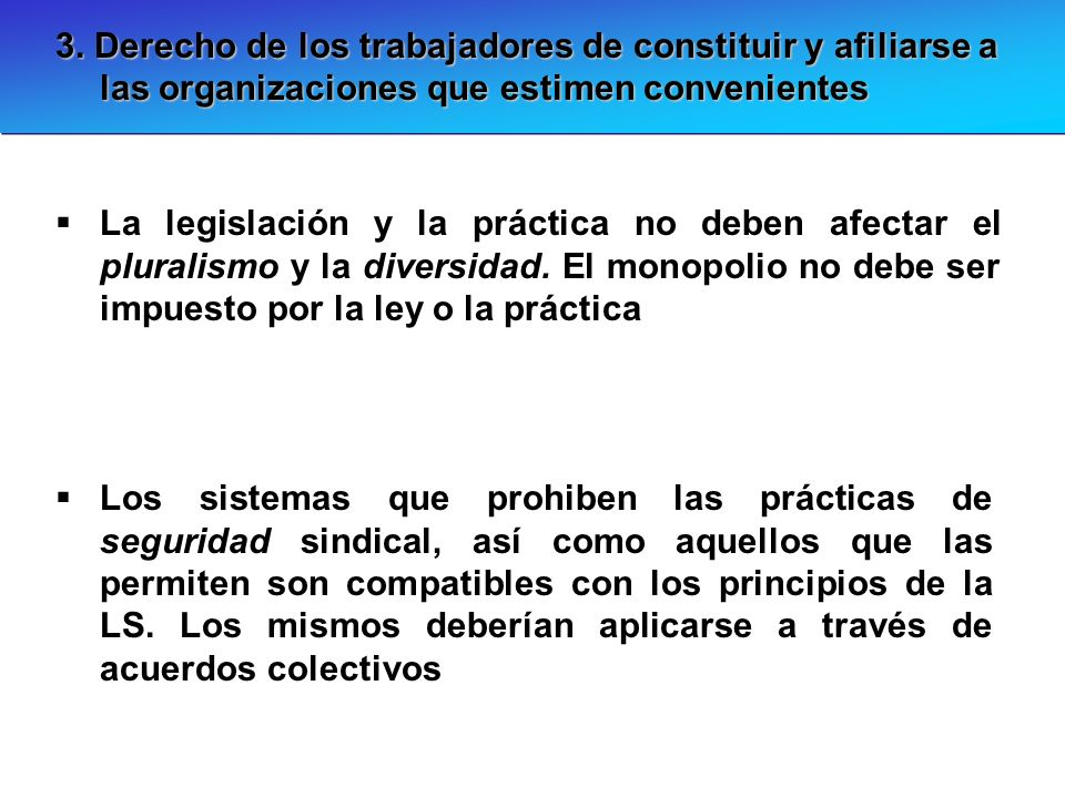 3. Derecho de los trabajadores de constituir y afiliarse a las organizaciones que estimen convenientes La legislación y la práctica no deben afectar e