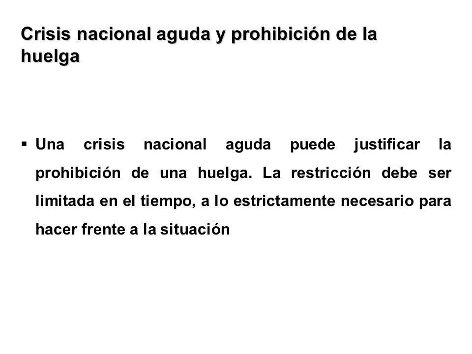Crisis nacional aguda y prohibición de la huelga Una crisis nacional aguda puede justificar la prohibición de una huelga. La restricción debe ser limi