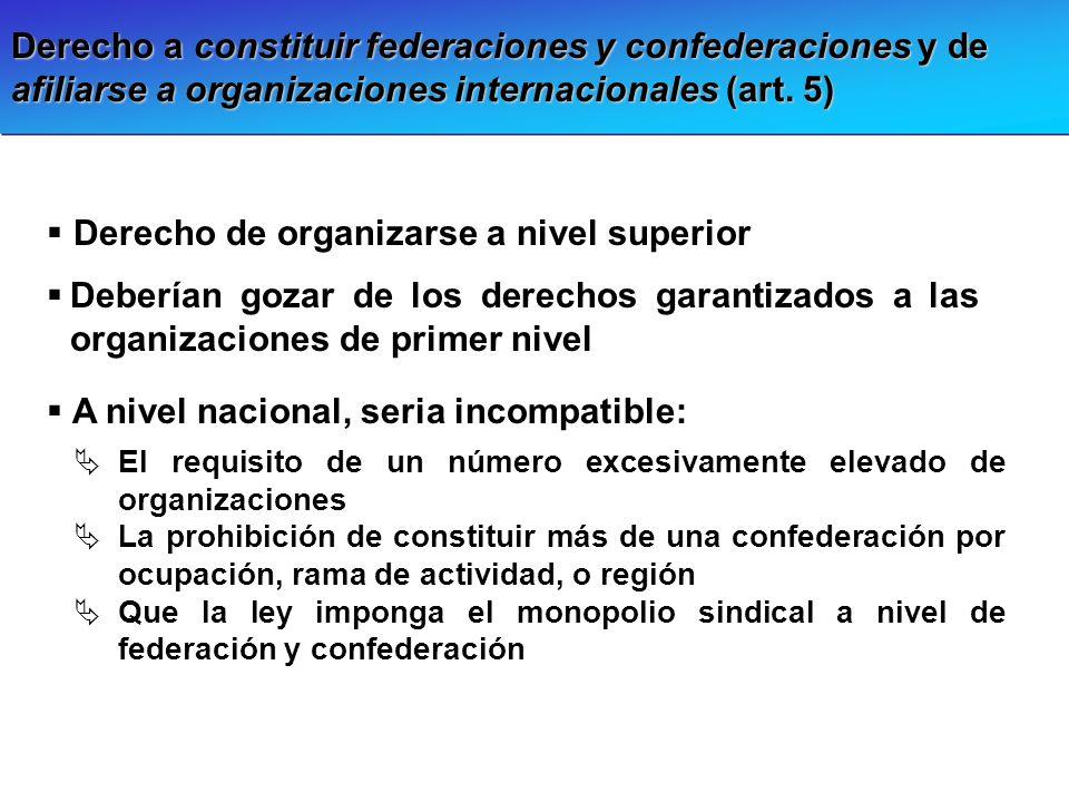 Derecho a constituir federaciones y confederaciones y de afiliarse a organizaciones internacionales (art. 5) Derecho de organizarse a nivel superior D