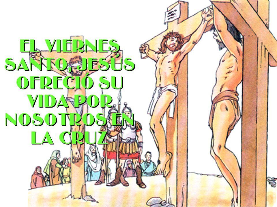 El Viernes Santo, Jesús ofreció su vida por nosotros en la Cruz El Viernes Santo, Jesús ofreció su vida por nosotros en la Cruz