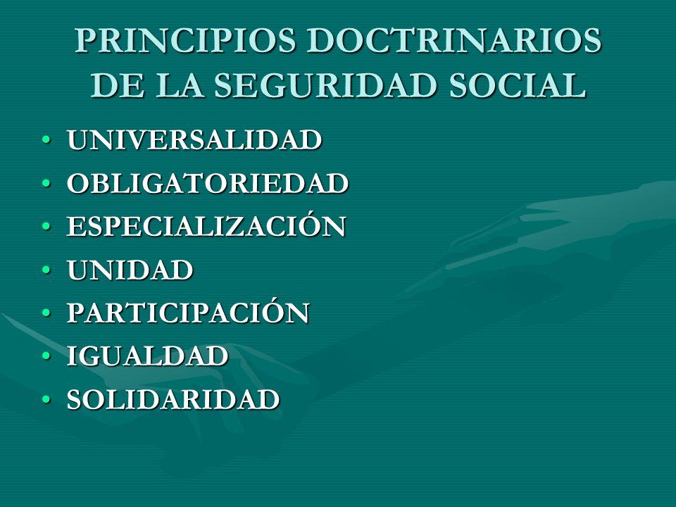 PRINCIPIOS DOCTRINARIOS DE LA SEGURIDAD SOCIAL UNIVERSALIDADUNIVERSALIDAD OBLIGATORIEDADOBLIGATORIEDAD ESPECIALIZACIÓNESPECIALIZACIÓN UNIDADUNIDAD PARTICIPACIÓNPARTICIPACIÓN IGUALDADIGUALDAD SOLIDARIDADSOLIDARIDAD