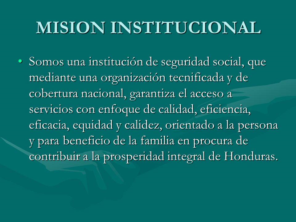 MISION INSTITUCIONAL Somos una institución de seguridad social, que mediante una organización tecnificada y de cobertura nacional, garantiza el acceso a servicios con enfoque de calidad, eficiencia, eficacia, equidad y calidez, orientado a la persona y para beneficio de la familia en procura de contribuir a la prosperidad integral de Honduras.Somos una institución de seguridad social, que mediante una organización tecnificada y de cobertura nacional, garantiza el acceso a servicios con enfoque de calidad, eficiencia, eficacia, equidad y calidez, orientado a la persona y para beneficio de la familia en procura de contribuir a la prosperidad integral de Honduras.