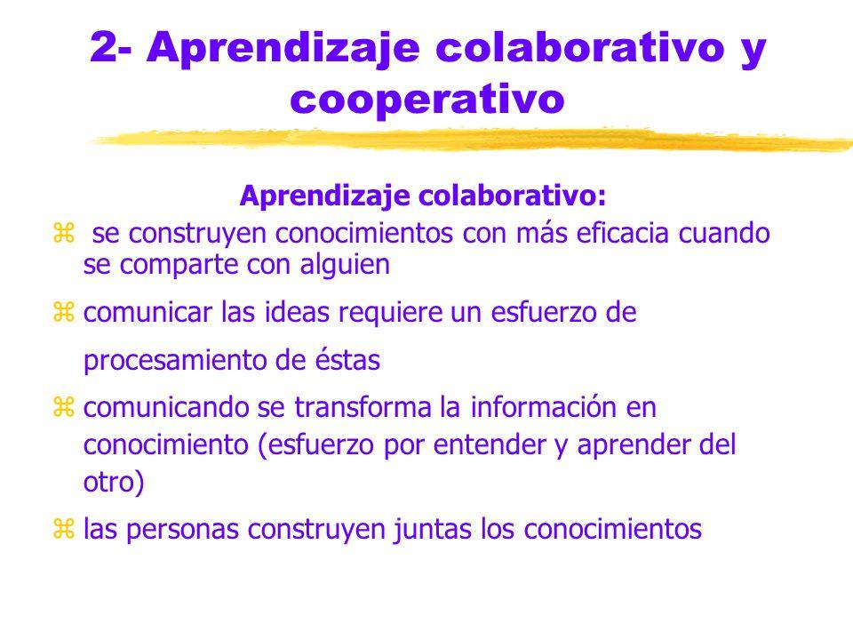 2- Aprendizaje colaborativo y cooperativo Aprendizaje colaborativo: z se construyen conocimientos con más eficacia cuando se comparte con alguien zcomunicar las ideas requiere un esfuerzo de procesamiento de éstas zcomunicando se transforma la información en conocimiento (esfuerzo por entender y aprender del otro) zlas personas construyen juntas los conocimientos