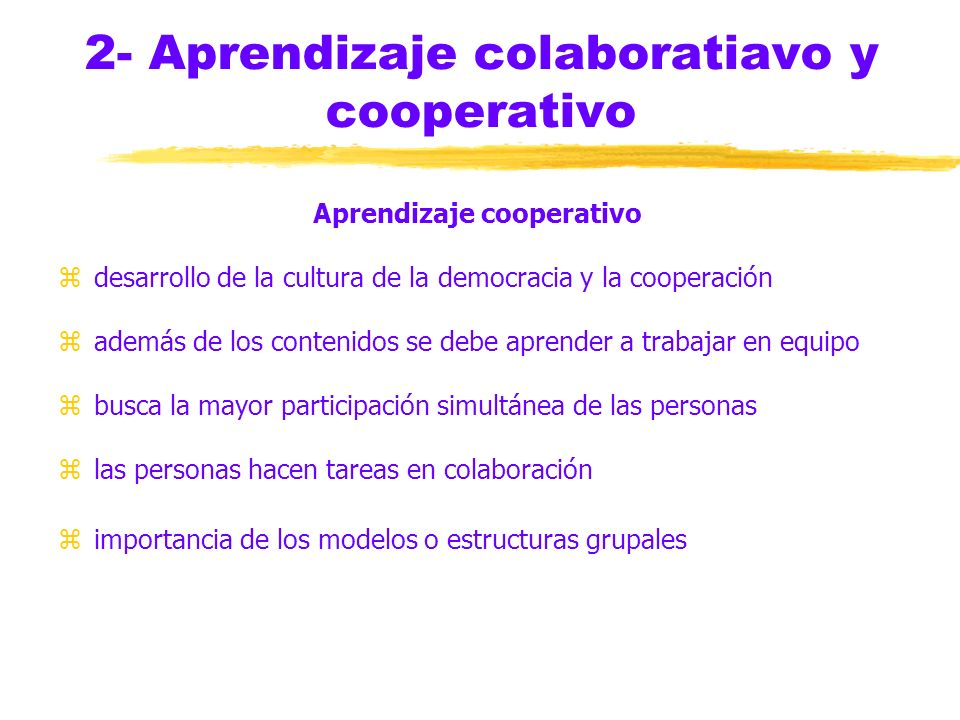 2- Aprendizaje colaboratiavo y cooperativo Aprendizaje cooperativo zdesarrollo de la cultura de la democracia y la cooperación zademás de los contenidos se debe aprender a trabajar en equipo zbusca la mayor participación simultánea de las personas zlas personas hacen tareas en colaboración zimportancia de los modelos o estructuras grupales