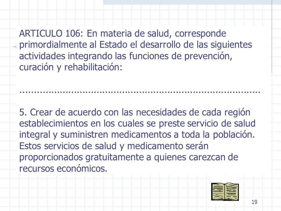 19 ARTICULO 106: En materia de salud, corresponde primordialmente al Estado el desarrollo de las siguientes actividades integrando las funciones de pr
