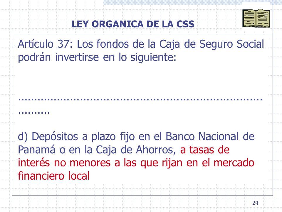 24 LEY ORGANICA DE LA CSS Artículo 37: Los fondos de la Caja de Seguro Social podrán invertirse en lo siguiente:......................................