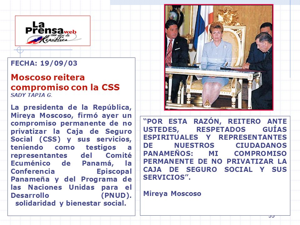 33 FECHA: 19/09/03 Moscoso reitera compromiso con la CSS SADY TAPIA G. La presidenta de la República, Mireya Moscoso, firmó ayer un compromiso permane